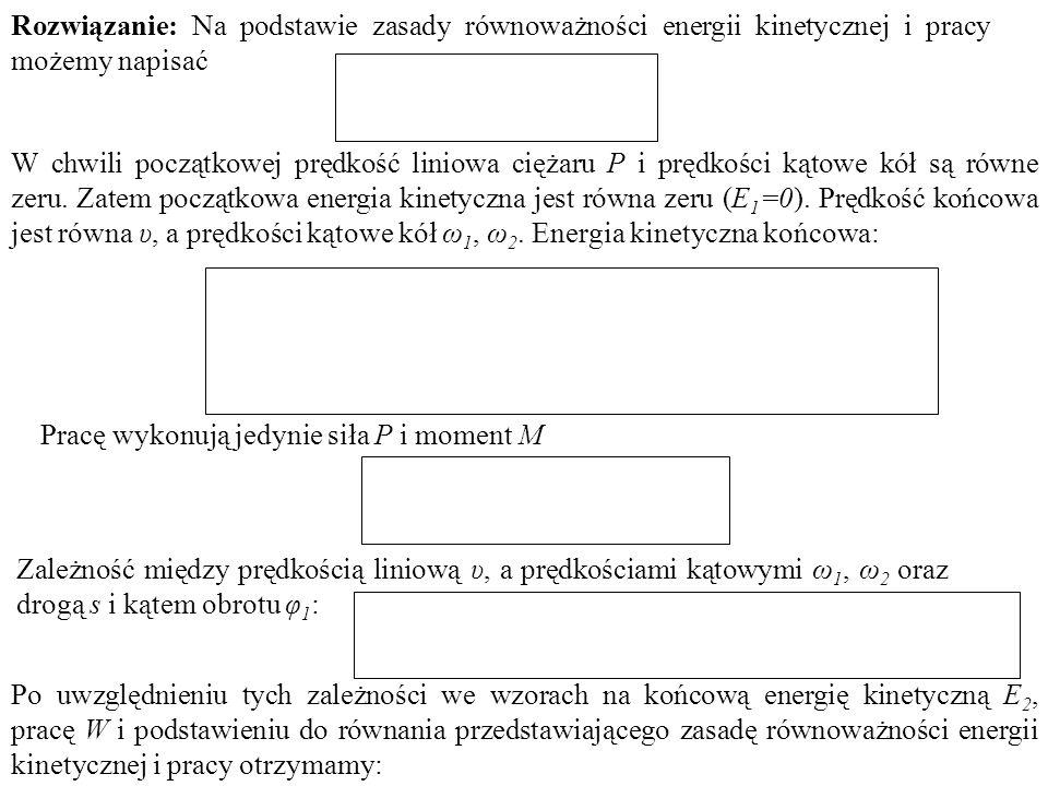Rozwiązanie: Na podstawie zasady równoważności energii kinetycznej i pracy możemy napisać W chwili początkowej prędkość liniowa ciężaru P i prędkości