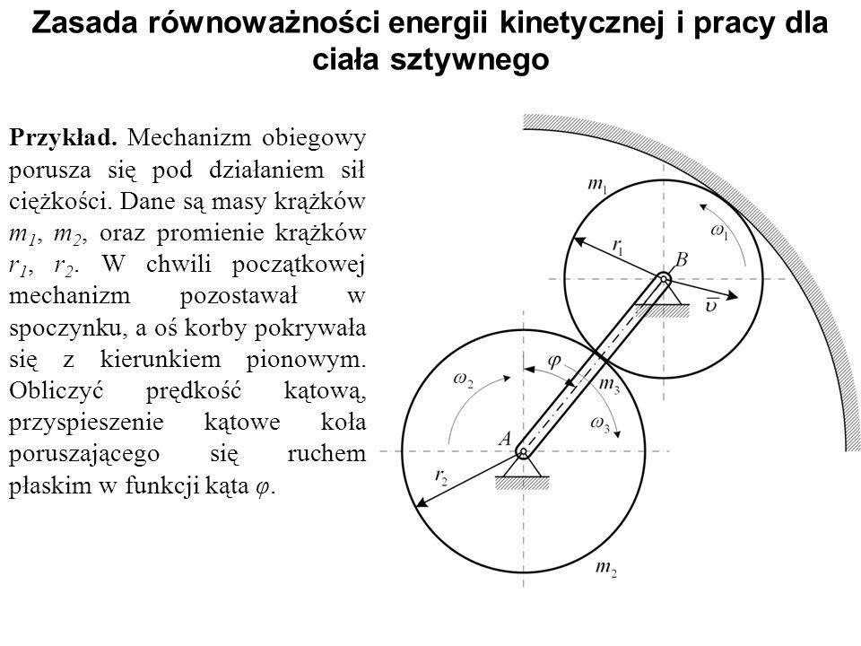 Zasada równoważności energii kinetycznej i pracy dla ciała sztywnego Przykład. Mechanizm obiegowy porusza się pod działaniem sił ciężkości. Dane są ma