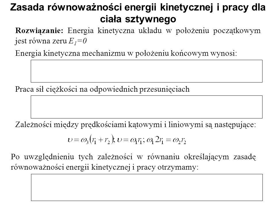 Rozwiązanie: Energia kinetyczna układu w położeniu początkowym jest równa zeru E 1 =0 Zasada równoważności energii kinetycznej i pracy dla ciała sztyw