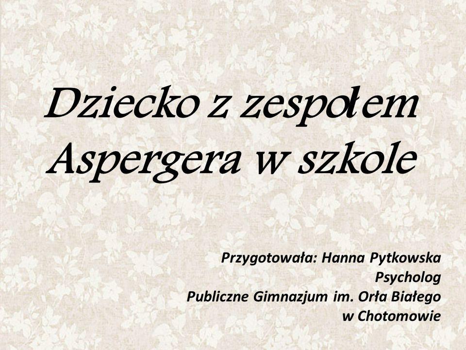 Dziecko z zespo ł em Aspergera w szkole Przygotowała: Hanna Pytkowska Psycholog Publiczne Gimnazjum im. Orła Białego w Chotomowie
