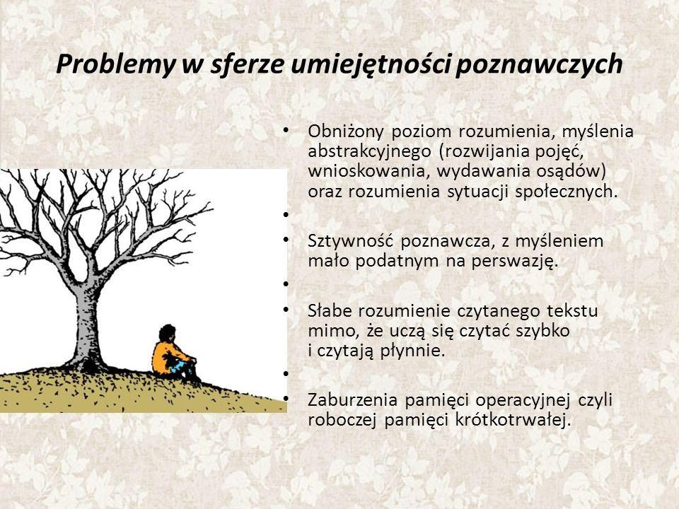Problemy w sferze umiejętności poznawczych Obniżony poziom rozumienia, myślenia abstrakcyjnego (rozwijania pojęć, wnioskowania, wydawania osądów) oraz rozumienia sytuacji społecznych.