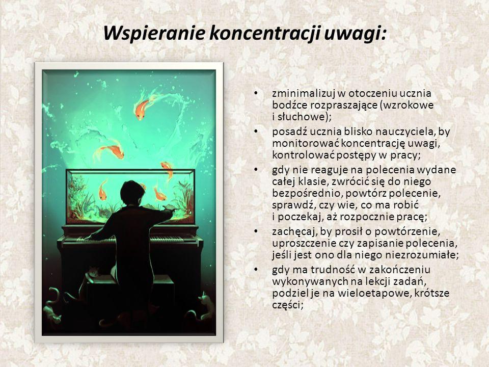 Wspieranie koncentracji uwagi: zminimalizuj w otoczeniu ucznia bodźce rozpraszające (wzrokowe i słuchowe); posadź ucznia blisko nauczyciela, by monitorować koncentrację uwagi, kontrolować postępy w pracy; gdy nie reaguje na polecenia wydane całej klasie, zwrócić się do niego bezpośrednio, powtórz polecenie, sprawdź, czy wie, co ma robić i poczekaj, aż rozpocznie pracę; zachęcaj, by prosił o powtórzenie, uproszczenie czy zapisanie polecenia, jeśli jest ono dla niego niezrozumiałe; gdy ma trudność w zakończeniu wykonywanych na lekcji zadań, podziel je na wieloetapowe, krótsze części;