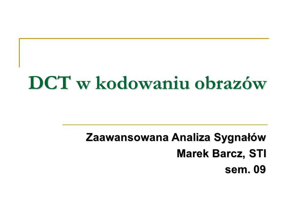 DCT w kodowaniu obrazów Zaawansowana Analiza Sygnałów Marek Barcz, STI sem. 09