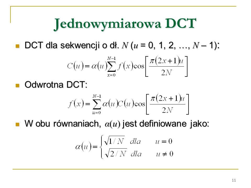 11 Jednowymiarowa DCT DCT dla sekwencji o dł. N ( u = 0, 1, 2, …, N – 1) : DCT dla sekwencji o dł. N ( u = 0, 1, 2, …, N – 1) : Odwrotna DCT: Odwrotna