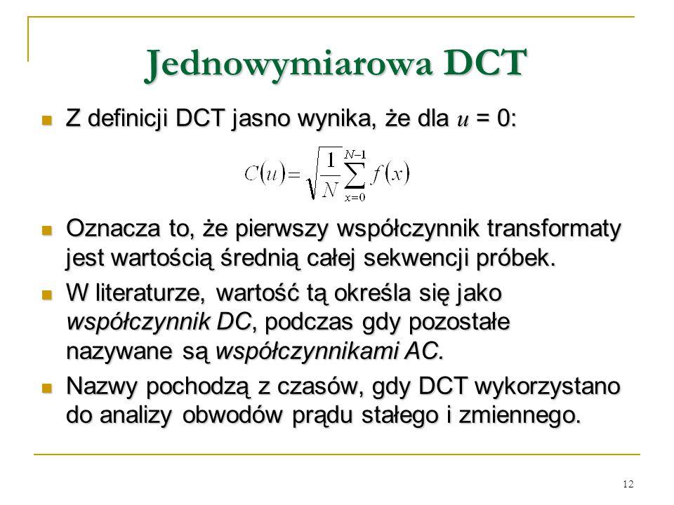 12 Jednowymiarowa DCT Z definicji DCT jasno wynika, że dla u = 0: Z definicji DCT jasno wynika, że dla u = 0: Oznacza to, że pierwszy współczynnik tra
