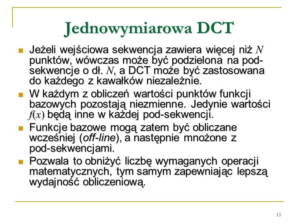 15 Jednowymiarowa DCT Jeżeli wejściowa sekwencja zawiera więcej niż N punktów, wówczas może być podzielona na pod- sekwencje o dł. N, a DCT może być z