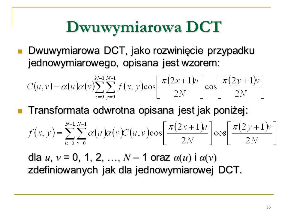 16 Dwuwymiarowa DCT Dwuwymiarowa DCT, jako rozwinięcie przypadku jednowymiarowego, opisana jest wzorem: Dwuwymiarowa DCT, jako rozwinięcie przypadku j