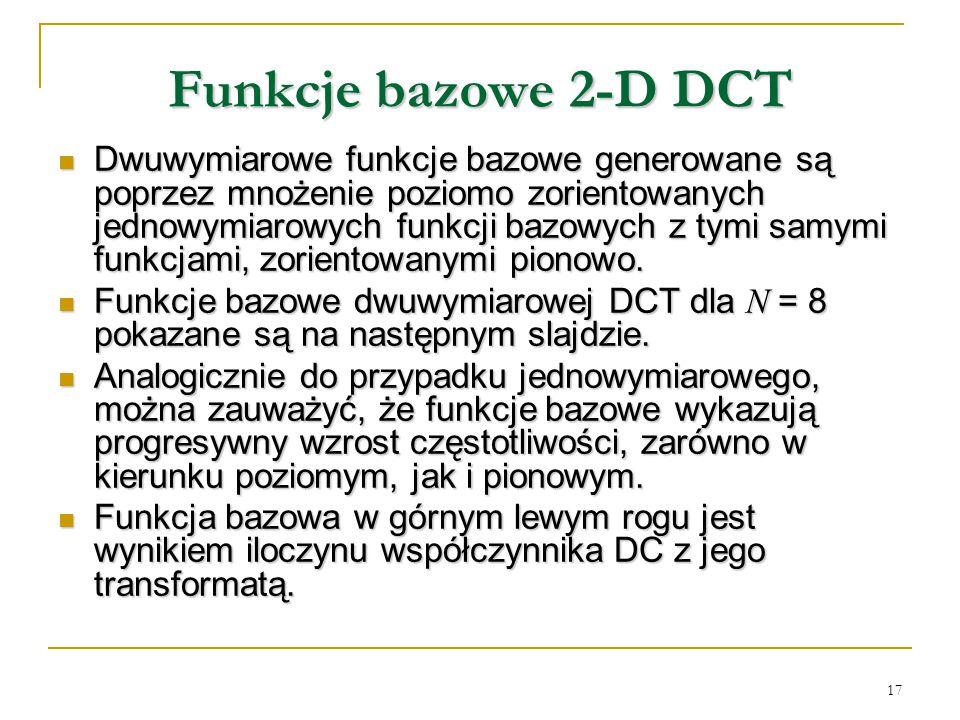 17 Funkcje bazowe 2-D DCT Dwuwymiarowe funkcje bazowe generowane są poprzez mnożenie poziomo zorientowanych jednowymiarowych funkcji bazowych z tymi s