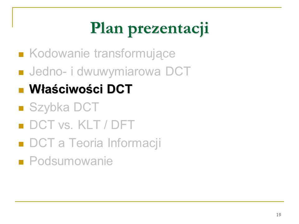 19 Plan prezentacji Kodowanie transformujące Jedno- i dwuwymiarowa DCT Właściwości DCT Właściwości DCT Szybka DCT DCT vs. KLT / DFT DCT a Teoria Infor