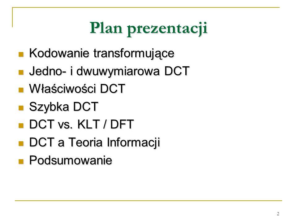 2 Plan prezentacji Kodowanie transformujące Kodowanie transformujące Jedno- i dwuwymiarowa DCT Jedno- i dwuwymiarowa DCT Właściwości DCT Właściwości D
