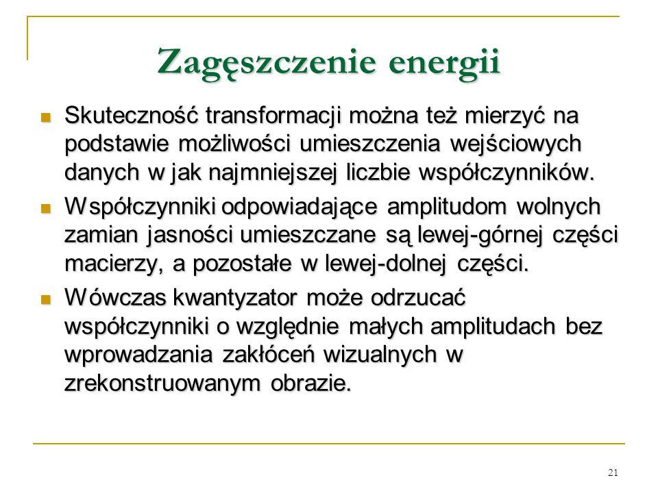 21 Zagęszczenie energii Skuteczność transformacji można też mierzyć na podstawie możliwości umieszczenia wejściowych danych w jak najmniejszej liczbie