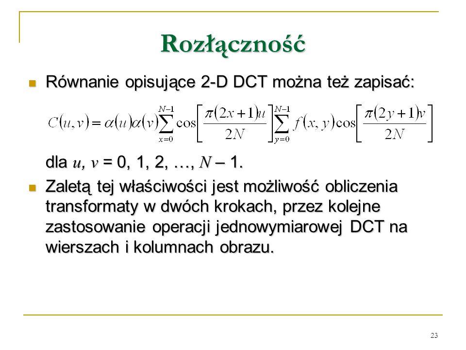 23 Rozłączność Równanie opisujące 2-D DCT można też zapisać: Równanie opisujące 2-D DCT można też zapisać: dla u, v = 0, 1, 2, …, N – 1. Zaletą tej wł