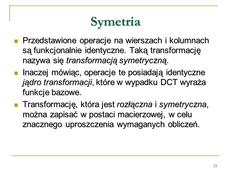 25 Symetria Przedstawione operacje na wierszach i kolumnach są funkcjonalnie identyczne. Taką transformację nazywa się transformacją symetryczną. Prze