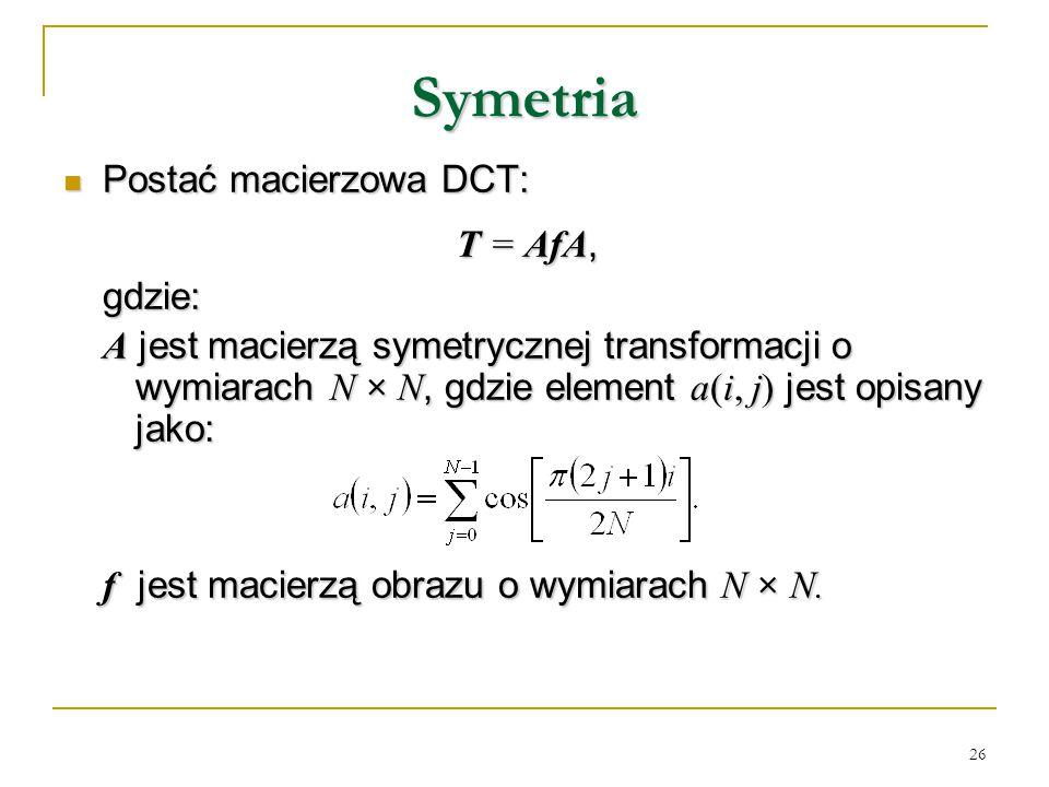 26 Symetria Postać macierzowa DCT: Postać macierzowa DCT: T = AfA, gdzie: A jest macierzą symetrycznej transformacji o wymiarach N × N, gdzie element