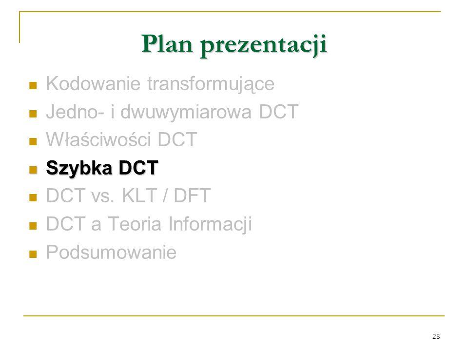 28 Plan prezentacji Kodowanie transformujące Jedno- i dwuwymiarowa DCT Właściwości DCT Szybka DCT Szybka DCT DCT vs. KLT / DFT DCT a Teoria Informacji
