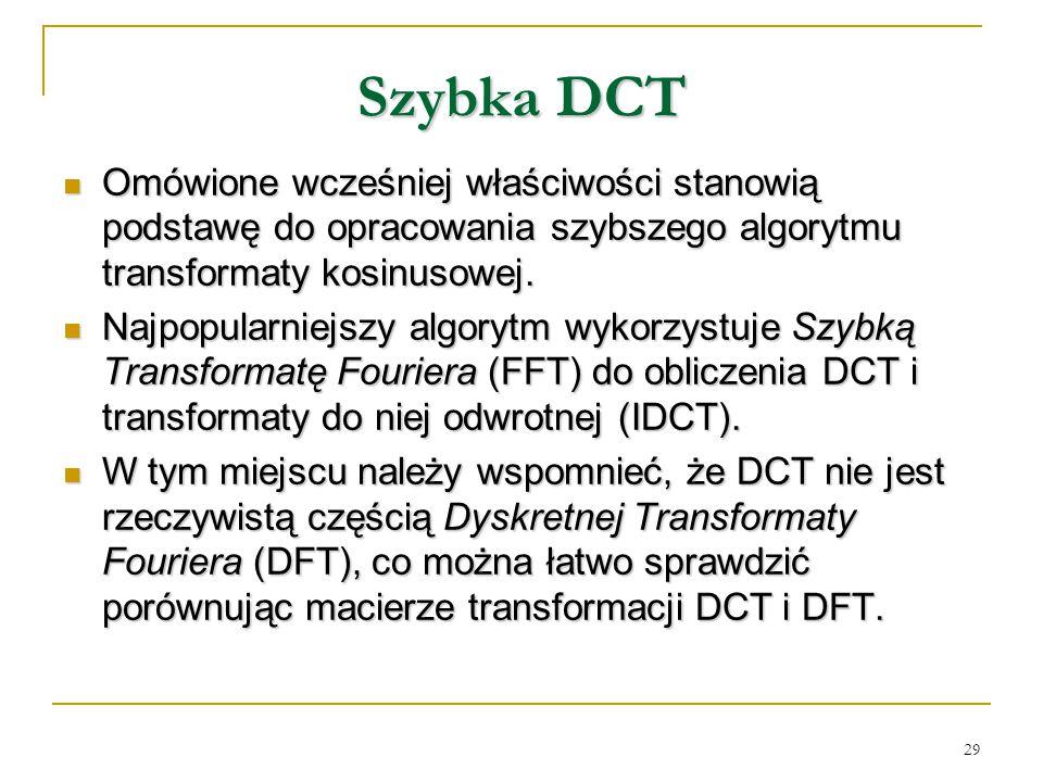 29 Szybka DCT Omówione wcześniej właściwości stanowią podstawę do opracowania szybszego algorytmu transformaty kosinusowej. Omówione wcześniej właściw