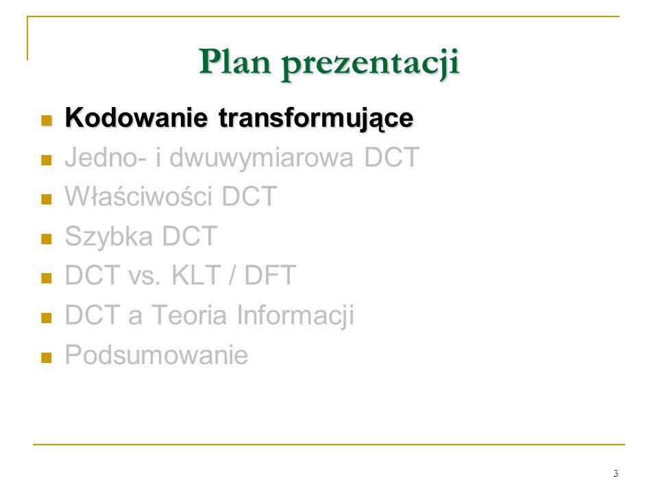 3 Plan prezentacji Kodowanie transformujące Kodowanie transformujące Jedno- i dwuwymiarowa DCT Właściwości DCT Szybka DCT DCT vs. KLT / DFT DCT a Teor