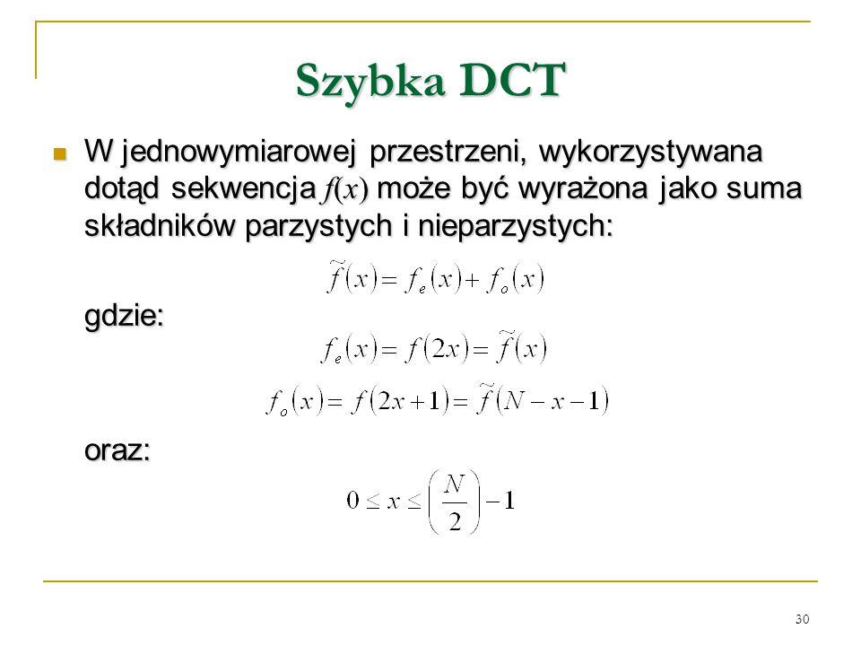 30 Szybka DCT W jednowymiarowej przestrzeni, wykorzystywana dotąd sekwencja f(x) może być wyrażona jako suma składników parzystych i nieparzystych: W