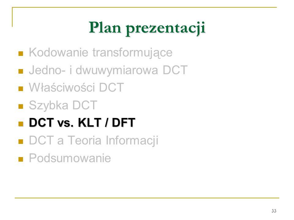33 Plan prezentacji Kodowanie transformujące Jedno- i dwuwymiarowa DCT Właściwości DCT Szybka DCT DCT vs. KLT / DFT DCT vs. KLT / DFT DCT a Teoria Inf