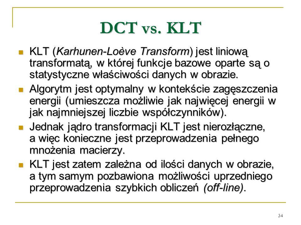 34 DCT vs. KLT KLT (Karhunen-Loève Transform) jest liniową transformatą, w której funkcje bazowe oparte są o statystyczne właściwości danych w obrazie