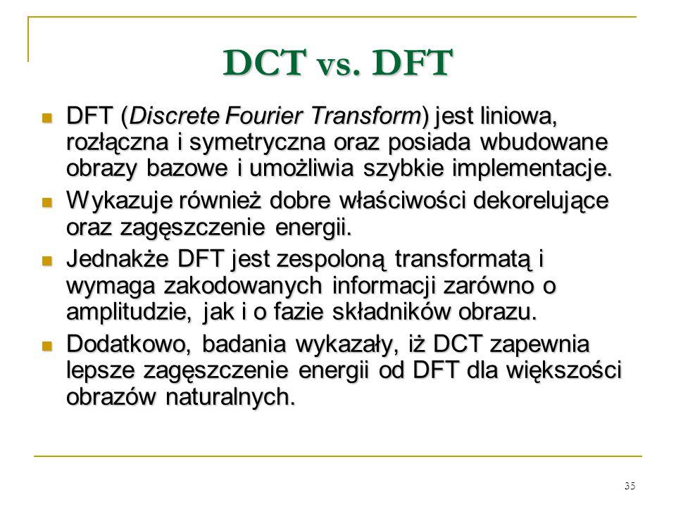 35 DCT vs. DFT DFT (Discrete Fourier Transform) jest liniowa, rozłączna i symetryczna oraz posiada wbudowane obrazy bazowe i umożliwia szybkie impleme