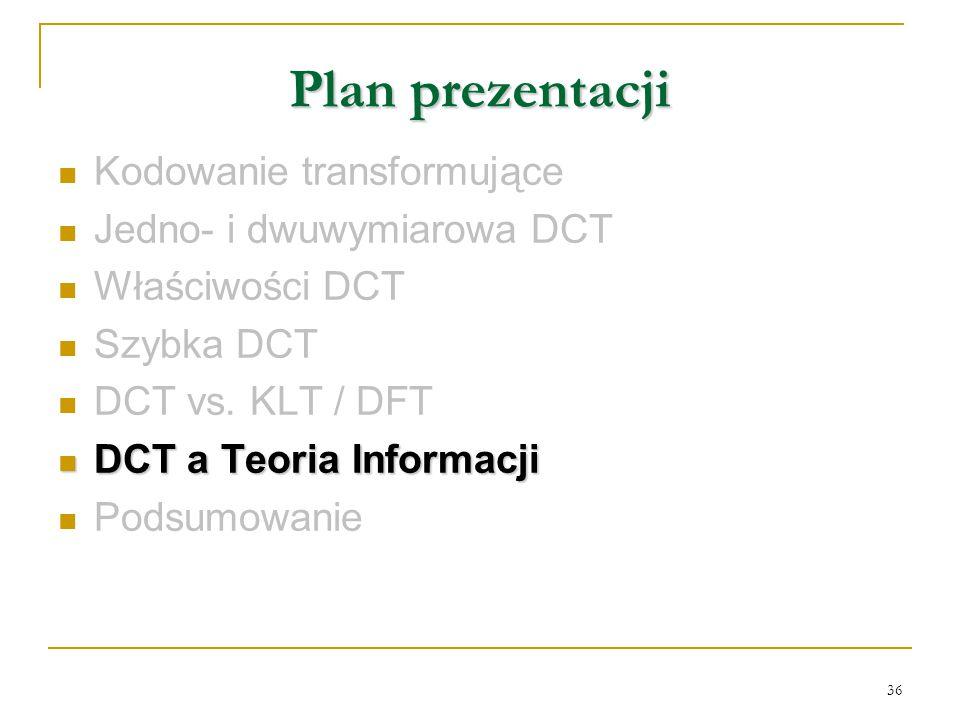 36 Plan prezentacji Kodowanie transformujące Jedno- i dwuwymiarowa DCT Właściwości DCT Szybka DCT DCT vs. KLT / DFT DCT a Teoria Informacji DCT a Teor