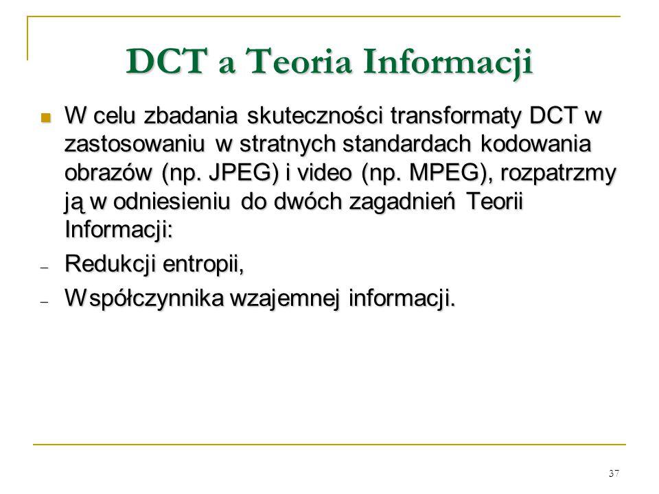 37 DCT a Teoria Informacji W celu zbadania skuteczności transformaty DCT w zastosowaniu w stratnych standardach kodowania obrazów (np. JPEG) i video (