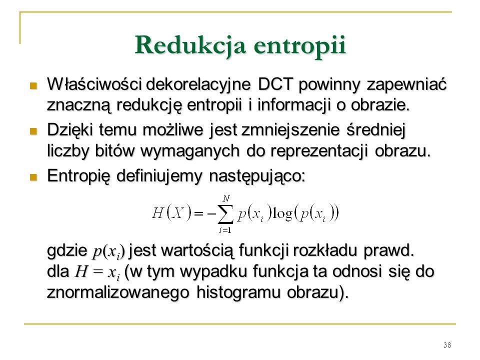 38 Redukcja entropii Właściwości dekorelacyjne DCT powinny zapewniać znaczną redukcję entropii i informacji o obrazie. Właściwości dekorelacyjne DCT p