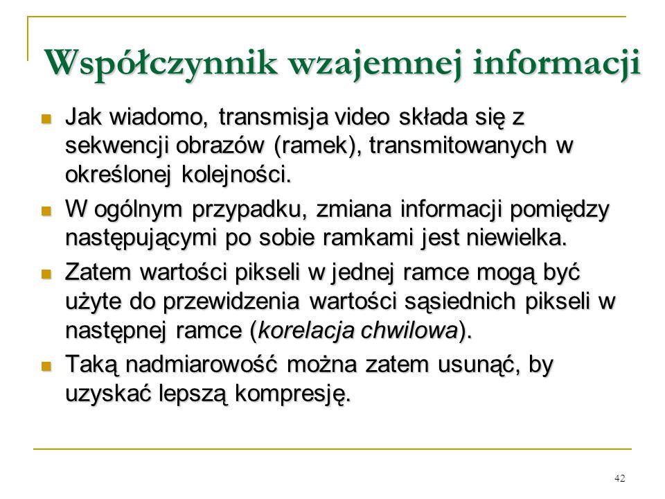42 Współczynnik wzajemnej informacji Jak wiadomo, transmisja video składa się z sekwencji obrazów (ramek), transmitowanych w określonej kolejności. Ja