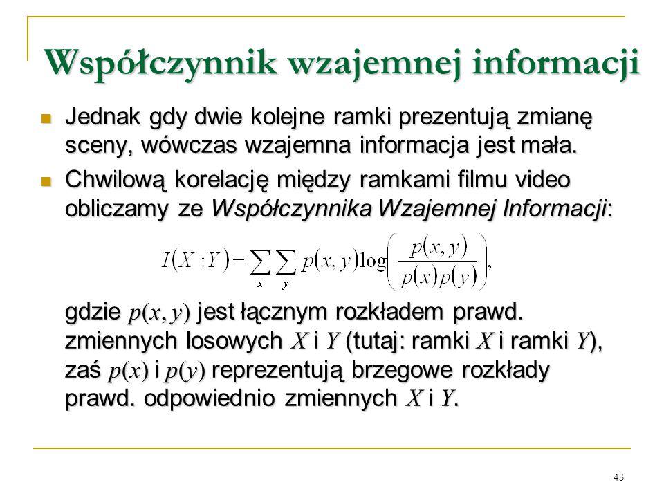 43 Współczynnik wzajemnej informacji Jednak gdy dwie kolejne ramki prezentują zmianę sceny, wówczas wzajemna informacja jest mała. Jednak gdy dwie kol