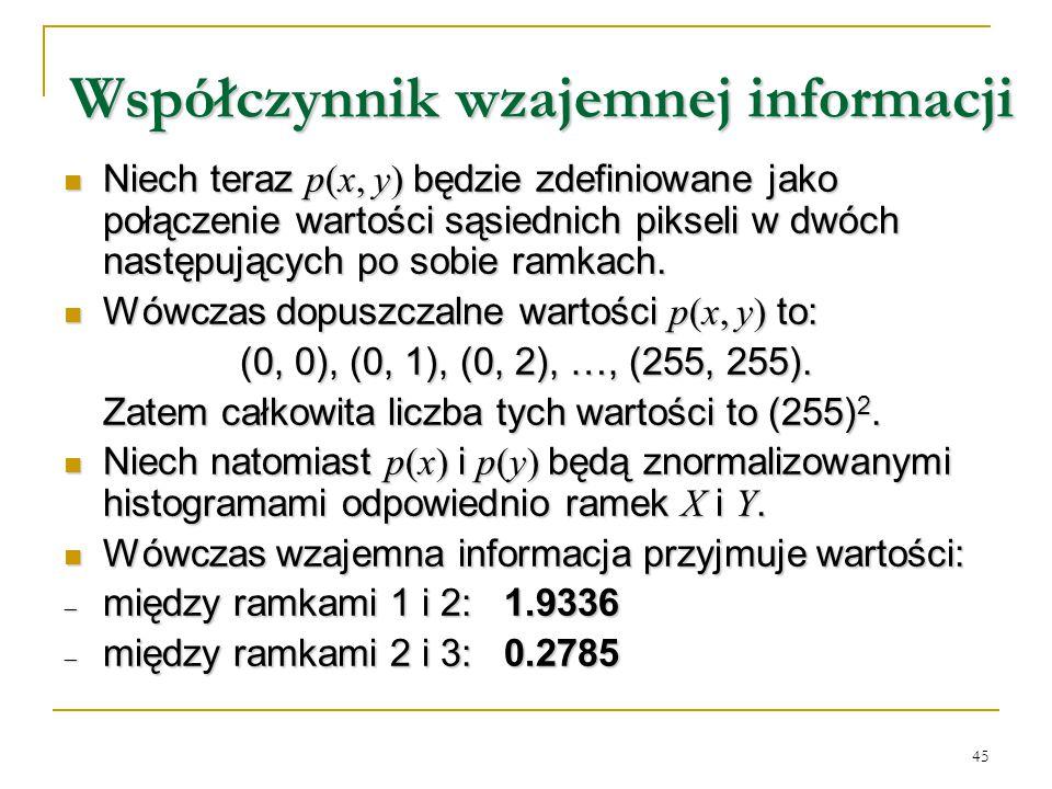 45 Współczynnik wzajemnej informacji Niech teraz p(x, y) będzie zdefiniowane jako połączenie wartości sąsiednich pikseli w dwóch następujących po sobi
