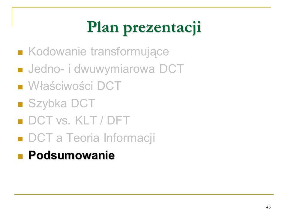 46 Plan prezentacji Kodowanie transformujące Jedno- i dwuwymiarowa DCT Właściwości DCT Szybka DCT DCT vs. KLT / DFT DCT a Teoria Informacji Podsumowan