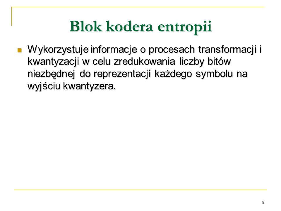 8 Blok kodera entropii Wykorzystuje informacje o procesach transformacji i kwantyzacji w celu zredukowania liczby bitów niezbędnej do reprezentacji ka