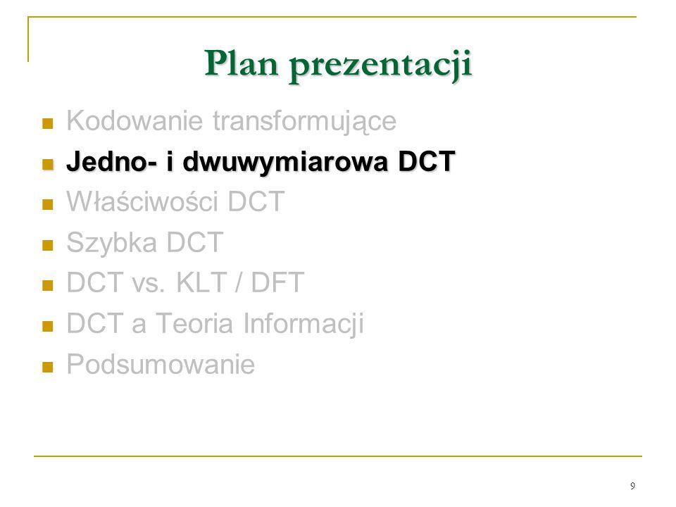 9 Plan prezentacji Kodowanie transformujące Jedno- i dwuwymiarowa DCT Jedno- i dwuwymiarowa DCT Właściwości DCT Szybka DCT DCT vs. KLT / DFT DCT a Teo