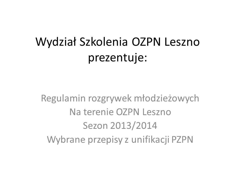 Wydział Szkolenia OZPN Leszno prezentuje: Regulamin rozgrywek młodzieżowych Na terenie OZPN Leszno Sezon 2013/2014 Wybrane przepisy z unifikacji PZPN