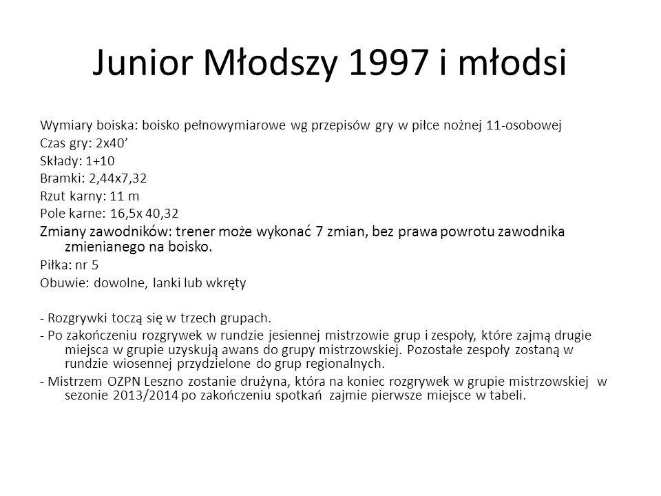 Junior Młodszy 1997 i młodsi Wymiary boiska: boisko pełnowymiarowe wg przepisów gry w piłce nożnej 11-osobowej Czas gry: 2x40' Składy: 1+10 Bramki: 2,