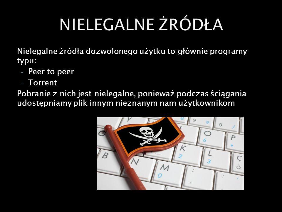 Nielegalne źródła dozwolonego użytku to głównie programy typu: - Peer to peer - Torrent Pobranie z nich jest nielegalne, ponieważ podczas ściągania udostępniamy plik innym nieznanym nam użytkownikom, co podlega karze