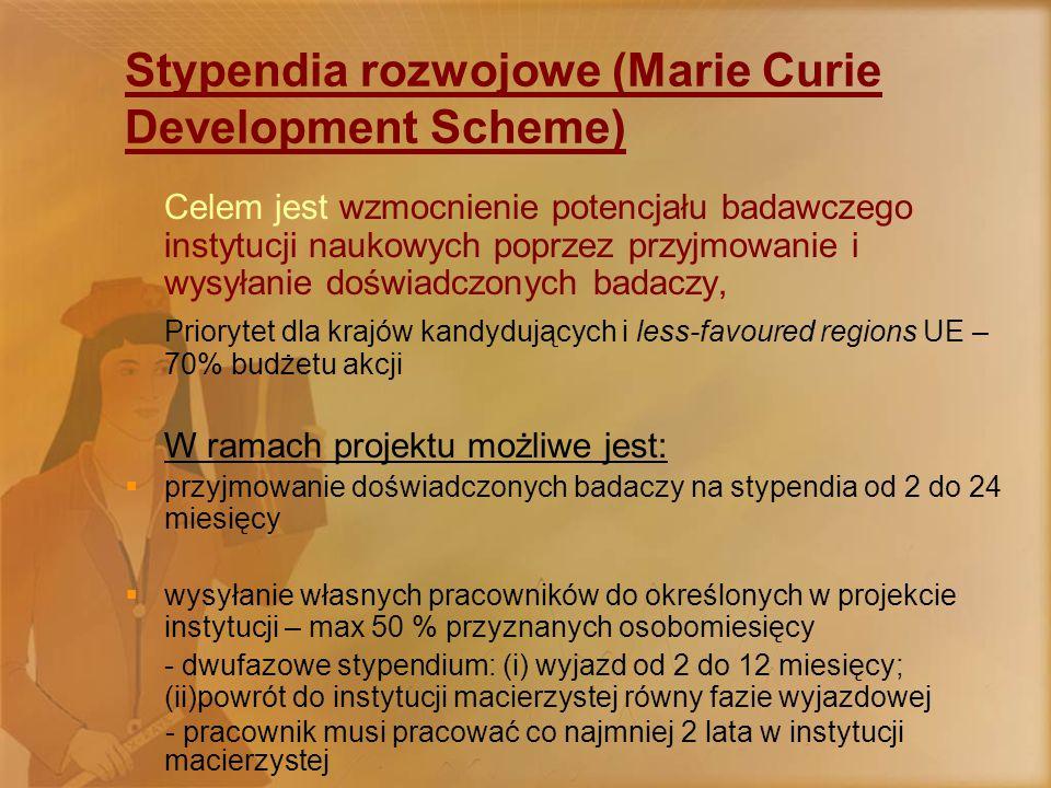 Stypendia rozwojowe (Marie Curie Development Scheme) Celem jest wzmocnienie potencjału badawczego instytucji naukowych poprzez przyjmowanie i wysyłanie doświadczonych badaczy, Priorytet dla krajów kandydujących i less-favoured regions UE – 70% budżetu akcji W ramach projektu możliwe jest:  przyjmowanie doświadczonych badaczy na stypendia od 2 do 24 miesięcy  wysyłanie własnych pracowników do określonych w projekcie instytucji – max 50 % przyznanych osobomiesięcy - dwufazowe stypendium: (i) wyjazd od 2 do 12 miesięcy; (ii)powrót do instytucji macierzystej równy fazie wyjazdowej - pracownik musi pracować co najmniej 2 lata w instytucji macierzystej