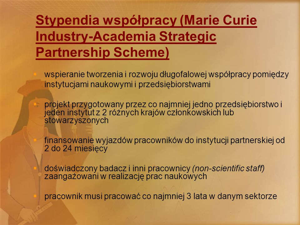 Stypendia współpracy (Marie Curie Industry-Academia Strategic Partnership Scheme)  wspieranie tworzenia i rozwoju długofalowej współpracy pomiędzy instytucjami naukowymi i przedsiębiorstwami  projekt przygotowany przez co najmniej jedno przedsiębiorstwo i jeden instytut z 2 różnych krajów członkowskich lub stowarzyszonych  finansowanie wyjazdów pracowników do instytucji partnerskiej od 2 do 24 miesięcy  doświadczony badacz i inni pracownicy (non-scientific staff) zaangażowani w realizację prac naukowych  pracownik musi pracować co najmniej 3 lata w danym sektorze
