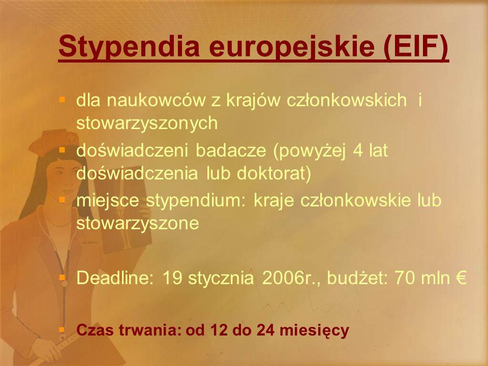 Stypendia europejskie (EIF)  dla naukowców z krajów członkowskich i stowarzyszonych  doświadczeni badacze (powyżej 4 lat doświadczenia lub doktorat)  miejsce stypendium: kraje członkowskie lub stowarzyszone  Deadline: 19 stycznia 2006r., budżet: 70 mln €  Czas trwania: od 12 do 24 miesięcy