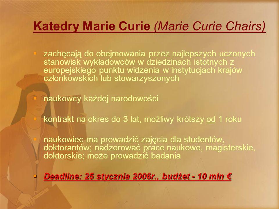 Katedry Marie Curie (Marie Curie Chairs)  zachęcają do obejmowania przez najlepszych uczonych stanowisk wykładowców w dziedzinach istotnych z europejskiego punktu widzenia w instytucjach krajów członkowskich lub stowarzyszonych  naukowcy każdej narodowości  kontrakt na okres do 3 lat, możliwy krótszy od 1 roku  naukowiec ma prowadzić zajęcia dla studentów, doktorantów; nadzorować prace naukowe, magisterskie, doktorskie; może prowadzić badania  Deadline: 25 stycznia 2006r., budżet - 10 mln €