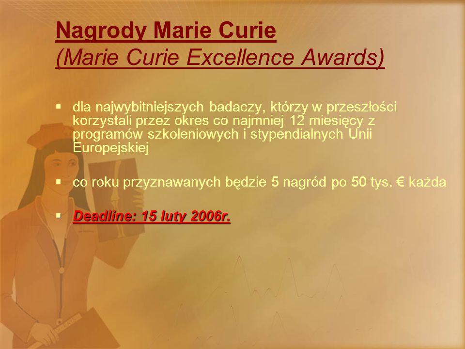 Nagrody Marie Curie (Marie Curie Excellence Awards)  dla najwybitniejszych badaczy, którzy w przeszłości korzystali przez okres co najmniej 12 miesięcy z programów szkoleniowych i stypendialnych Unii Europejskiej  co roku przyznawanych będzie 5 nagród po 50 tys.