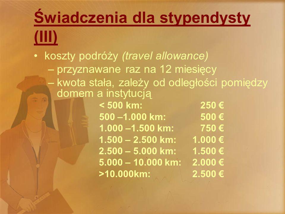 Świadczenia dla stypendysty (III) koszty podróży (travel allowance) –przyznawane raz na 12 miesięcy –kwota stała, zależy od odległości pomiędzy domem a instytucją < 500 km: 250 € 500 –1.000 km: 500 € 1.000 –1.500 km: 750 € 1.500 – 2.500 km: 1.000 € 2.500 – 5.000 km: 1.500 € 5.000 – 10.000 km: 2.000 € >10.000km: 2.500 €