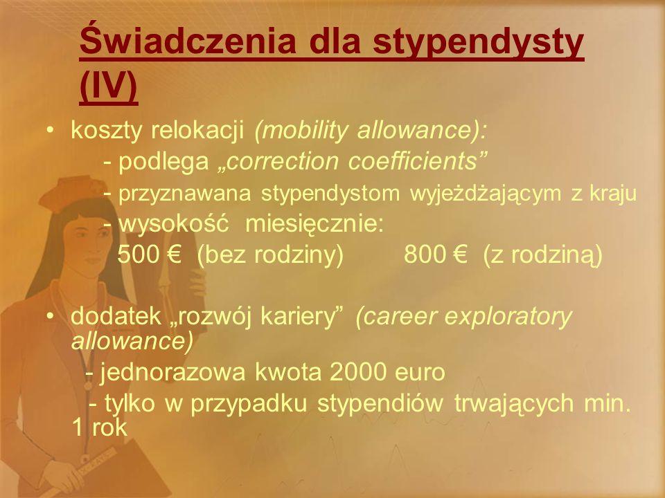 """Świadczenia dla stypendysty (IV) koszty relokacji (mobility allowance): - podlega """"correction coefficients - przyznawana stypendystom wyjeżdżającym z kraju - wysokość miesięcznie: 500 € (bez rodziny) 800 € (z rodziną) dodatek """"rozwój kariery (career exploratory allowance) - jednorazowa kwota 2000 euro - tylko w przypadku stypendiów trwających min."""