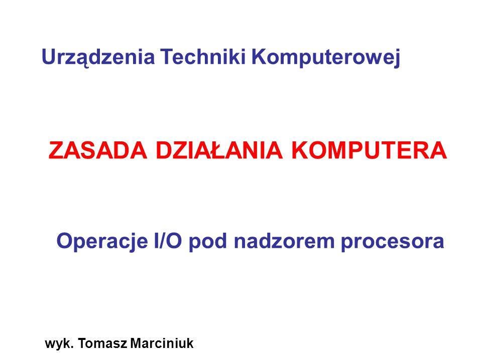 wyk. Tomasz Marciniuk ZASADA DZIAŁANIA KOMPUTERA Operacje I/O pod nadzorem procesora Urządzenia Techniki Komputerowej