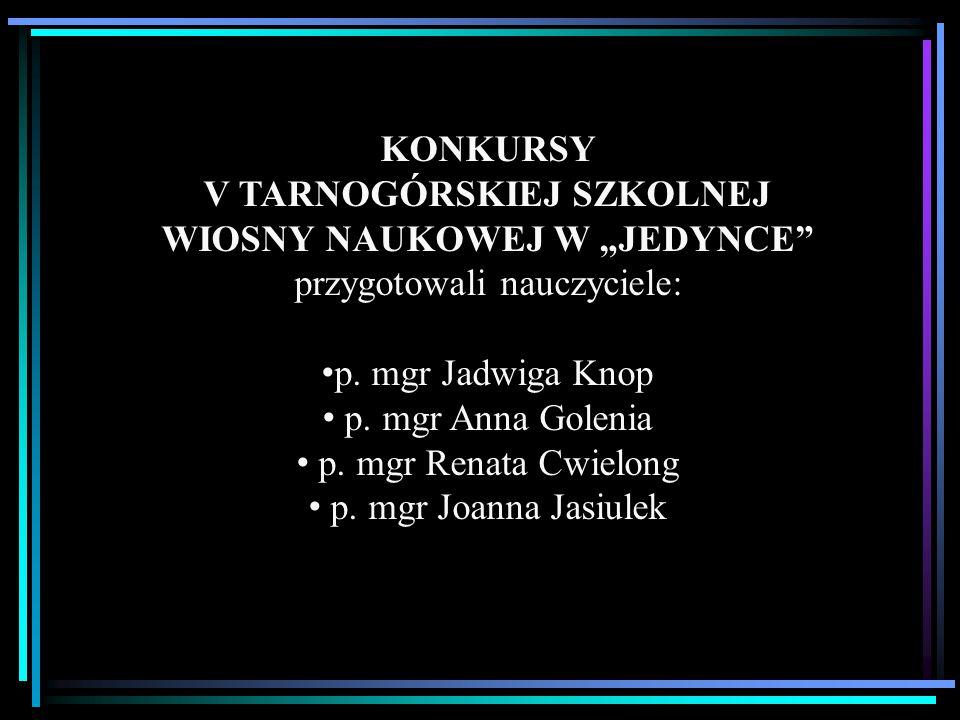 """KONKURSY V TARNOGÓRSKIEJ SZKOLNEJ WIOSNY NAUKOWEJ W """"JEDYNCE"""" przygotowali nauczyciele: p. mgr Jadwiga Knop p. mgr Anna Golenia p. mgr Renata Cwielong"""