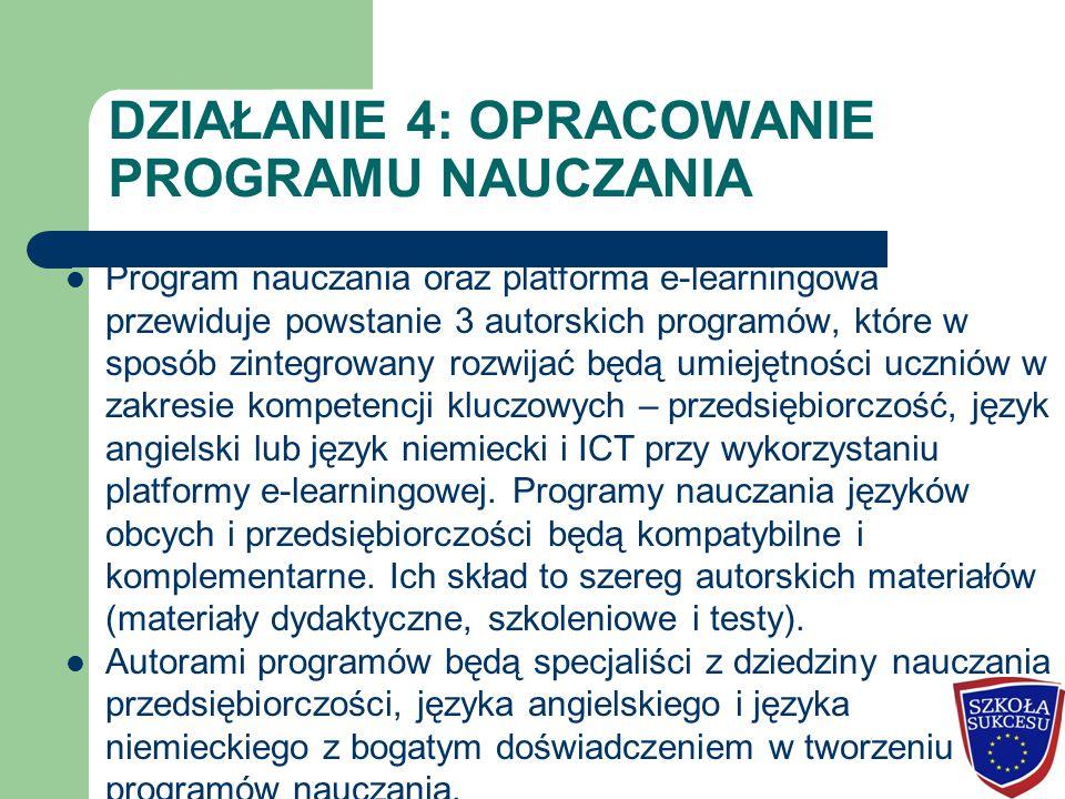 DZIAŁANIE 4: OPRACOWANIE PROGRAMU NAUCZANIA Program nauczania oraz platforma e-learningowa przewiduje powstanie 3 autorskich programów, które w sposób zintegrowany rozwijać będą umiejętności uczniów w zakresie kompetencji kluczowych – przedsiębiorczość, język angielski lub język niemiecki i ICT przy wykorzystaniu platformy e-learningowej.