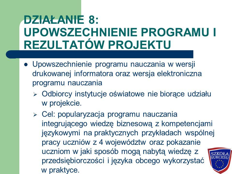 DZIAŁANIE 8: UPOWSZECHNIENIE PROGRAMU I REZULTATÓW PROJEKTU Upowszechnienie programu nauczania w wersji drukowanej informatora oraz wersja elektroniczna programu nauczania  Odbiorcy instytucje oświatowe nie biorące udziału w projekcie.