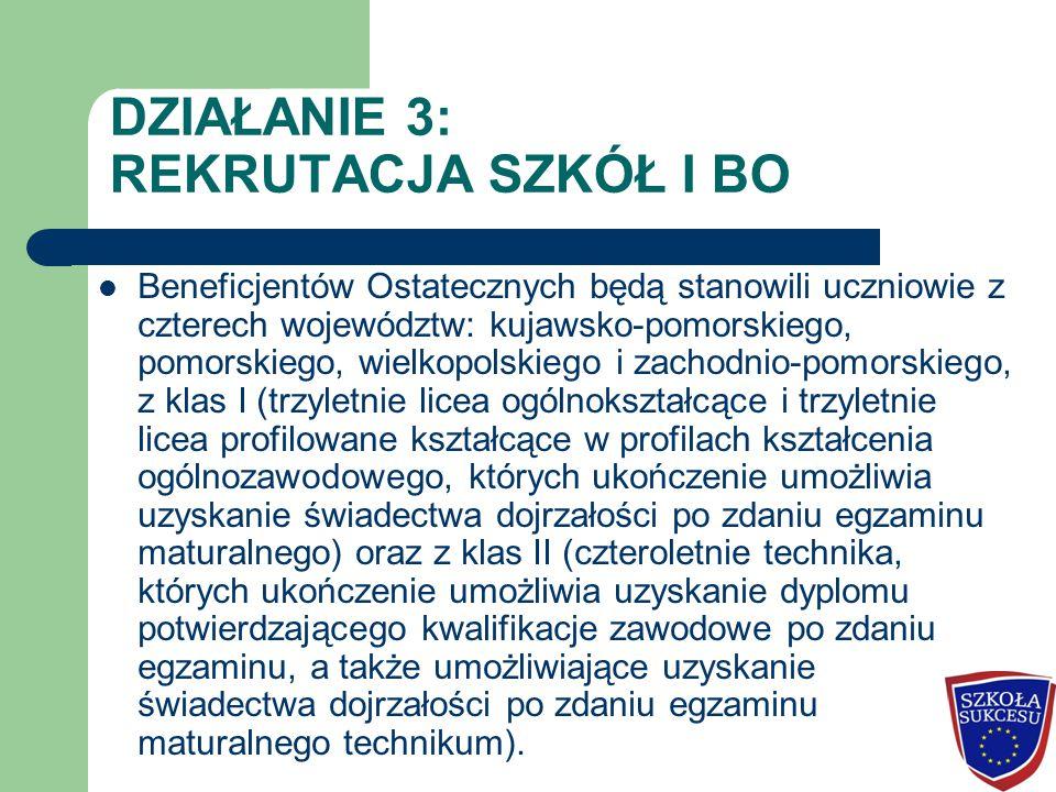 DZIAŁANIE 3: REKRUTACJA SZKÓŁ I BO Beneficjentów Ostatecznych będą stanowili uczniowie z czterech województw: kujawsko-pomorskiego, pomorskiego, wielkopolskiego i zachodnio-pomorskiego, z klas I (trzyletnie licea ogólnokształcące i trzyletnie licea profilowane kształcące w profilach kształcenia ogólnozawodowego, których ukończenie umożliwia uzyskanie świadectwa dojrzałości po zdaniu egzaminu maturalnego) oraz z klas II (czteroletnie technika, których ukończenie umożliwia uzyskanie dyplomu potwierdzającego kwalifikacje zawodowe po zdaniu egzaminu, a także umożliwiające uzyskanie świadectwa dojrzałości po zdaniu egzaminu maturalnego technikum).
