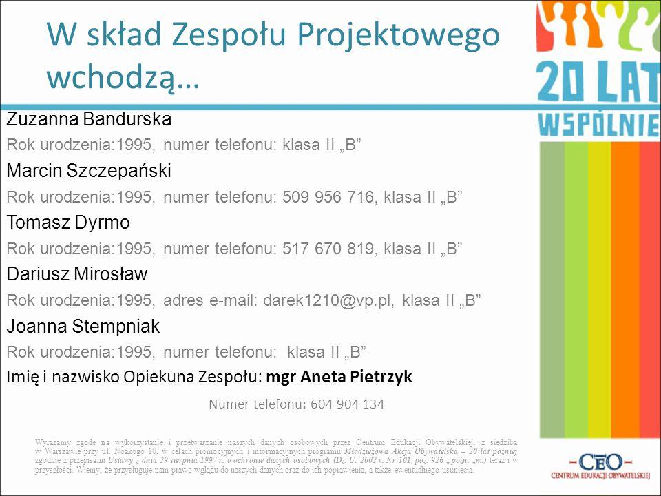 """Zuzanna Bandurska Rok urodzenia:1995, numer telefonu: klasa II """"B Marcin Szczepański Rok urodzenia:1995, numer telefonu: 509 956 716, klasa II """"B Tomasz Dyrmo Rok urodzenia:1995, numer telefonu: 517 670 819, klasa II """"B Dariusz Mirosław Rok urodzenia:1995, adres e-mail: darek1210@vp.pl, klasa II """"B Joanna Stempniak Rok urodzenia:1995, numer telefonu: klasa II """"B Imię i nazwisko Opiekuna Zespołu: mgr Aneta Pietrzyk Numer telefonu: 604 904 134 W skład Zespołu Projektowego wchodzą… Wyrażamy zgodę na wykorzystanie i przetwarzanie naszych danych osobowych przez Centrum Edukacji Obywatelskiej, z siedzibą w Warszawie przy ul."""